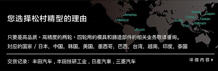 您选择松村精型的理由 只要是高品质・高精度的两轮・四轮用的模具和鋳造部件的相关业务敬请垂询。対应的国家 / 日本,中国,韩国,美国,墨西哥,巴西,台湾,越南,印度,泰国.交货记录:丰田汽车 , 本田技研工业 , 日產汽車 , 三菱汽车
