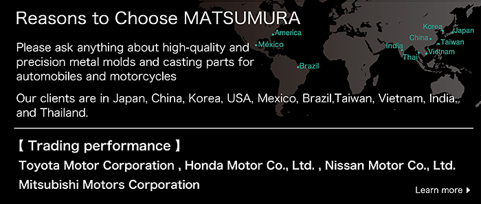 Reasons to Choose MATSUMURA  Please ask anything about high-quality and precision metal molds and casting parts for automobiles and motorcycles  Our clients are in Japan, China, Korea, USA, Mexico, ,Brazil,Taiwan, Vietnam, India, and Thailand.Trading performance: Toyota Motor Corporation , Honda Motor Co., Ltd. , Nissan Motor Co., Ltd. , Mitsubishi Motors Corporation