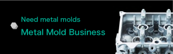 Need metal molds「Metal Mold Business」