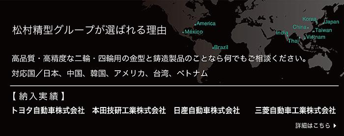 松村精型が選ばれる理由  高品質・高精度な二輪・四輪用の金型と鋳造製品のことなら何でもご相談ください。 対応国:日本・中国・韓国・アメリカ・メキシコ・ブラジル・台湾・ベトナム 【納入実績】トヨタ自動車株式会社、本田技研工業株式会社、日産自動車株式会社、三菱自動車株式会社